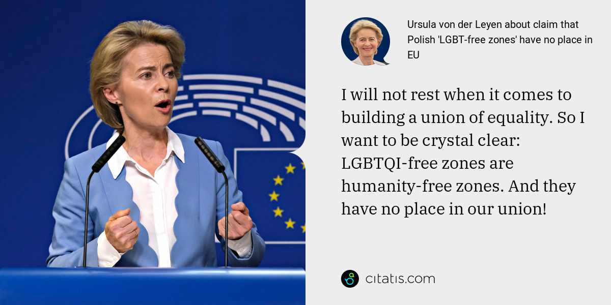 Ursula von der Leyen: I will not rest when it comes to building a union of equality. So I want to be crystal clear: LGBTQI-free zones are humanity-free zones. And they have no place in our union!
