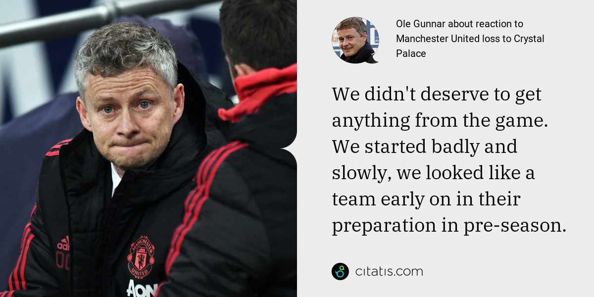 Ole Gunnar: We didn't deserve to get anything from the game. We started badly and slowly, we looked like a team early on in their preparation in pre-season.