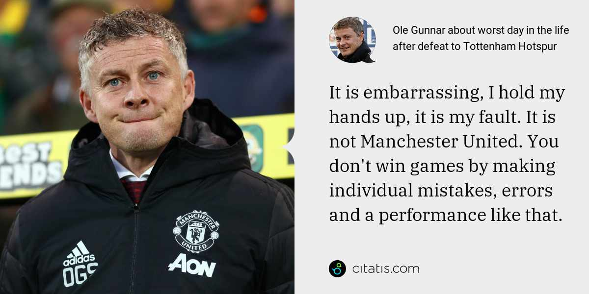Ole Gunnar: It is embarrassing, I hold my hands up, it is my fault. It is not Manchester United. You don't win games by making individual mistakes, errors and a performance like that.