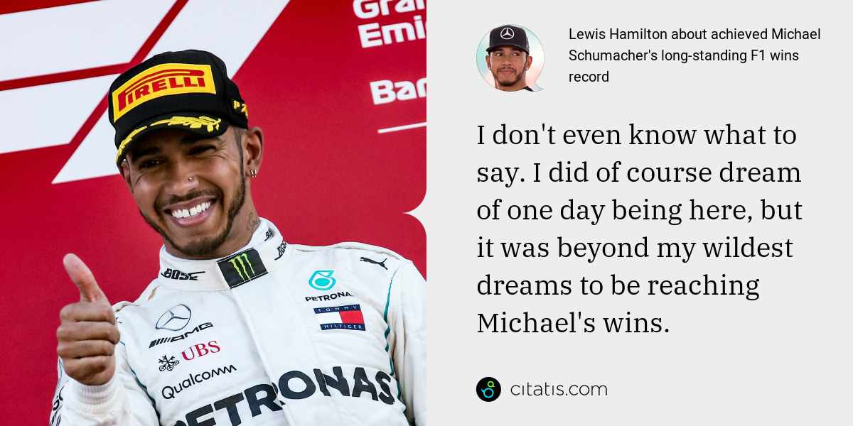 Lewis Hamilton: I don't even know what to say. I did of course dream of one day being here, but it was beyond my wildest dreams to be reaching Michael's wins.