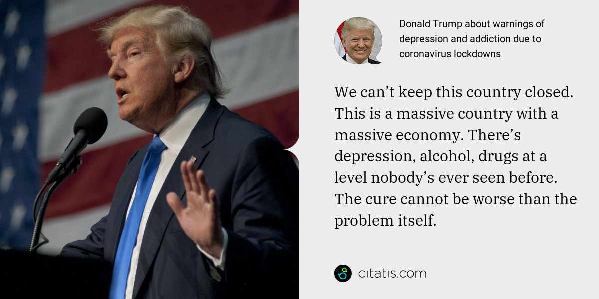 Donald Trump: We can't keep this country closed. This is a massive country with a massive economy. There's depression, alcohol, drugs at a level nobody's ever seen before. The cure cannot be worse than the problem itself.