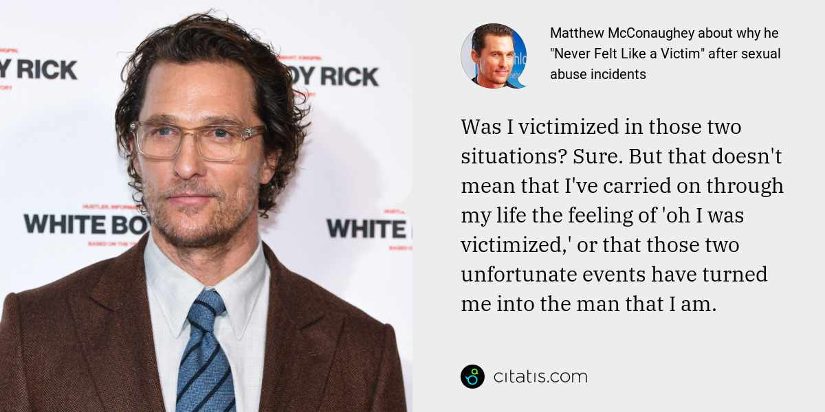 Matthew McConaughey: Was I victimized in those two situations? Sure. But that doesn't mean that I've carried on through my life the feeling of 'oh I was victimized,' or that those two unfortunate events have turned me into the man that I am.