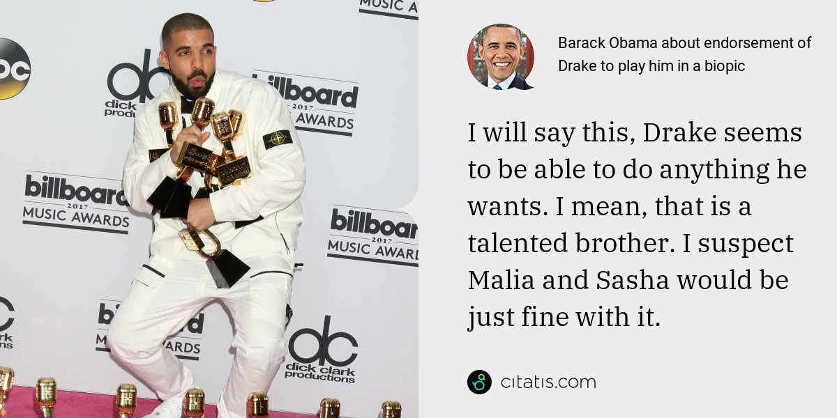 Barack Obama: I will say this, Drake seems to be able to do anything he wants. I mean, that is a talented brother. I suspect Malia and Sasha would be just fine with it.