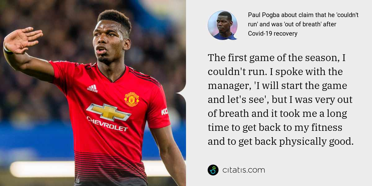 Paul Pogba: The first game of the season, I couldn't run. I spoke with the manager, 'I will start the game and let's see', but I was very out of breath and it took me a long time to get back to my fitness and to get back physically good.