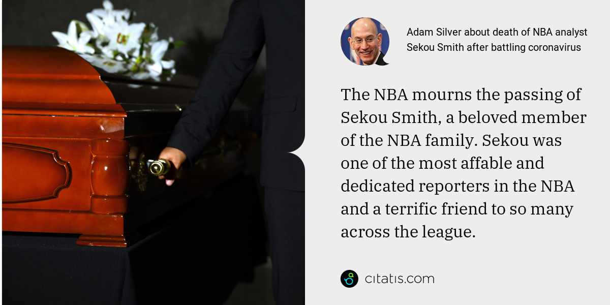 Adam Silver: The NBA mourns the passing of Sekou Smith, a beloved member of the NBA family. Sekou was one of the most affable and dedicated reporters in the NBA and a terrific friend to so many across the league.