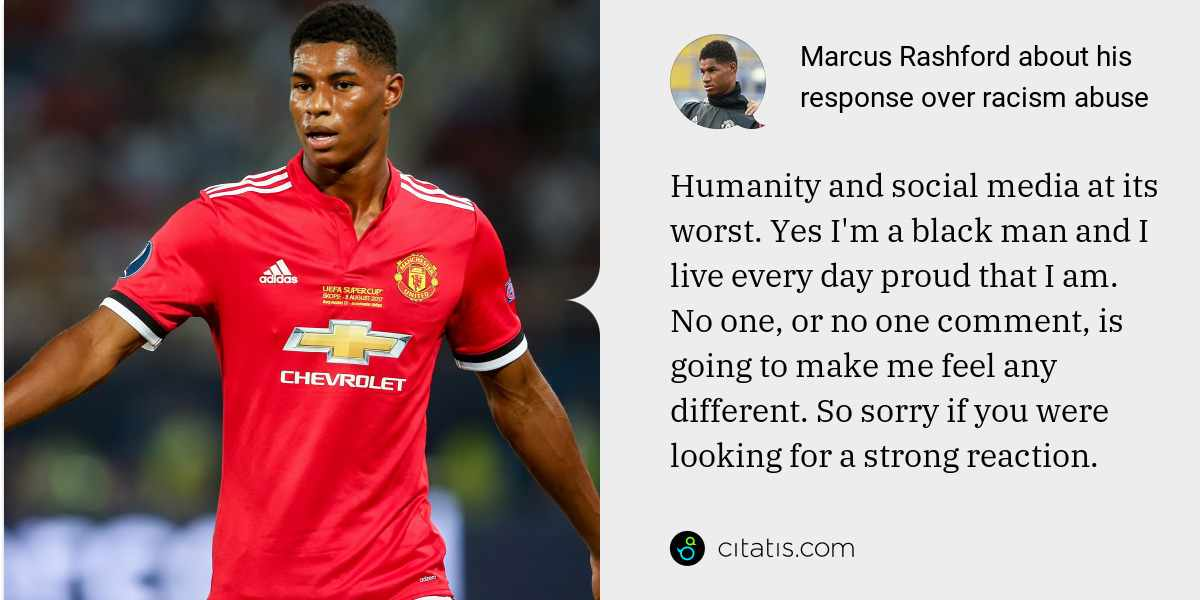 Marcus Rashford: Humanity and social media at its worst. Yes I'm a black man and I live every day proud that I am. No one, or no one comment, is going to make me feel any different. So sorry if you were looking for a strong reaction.