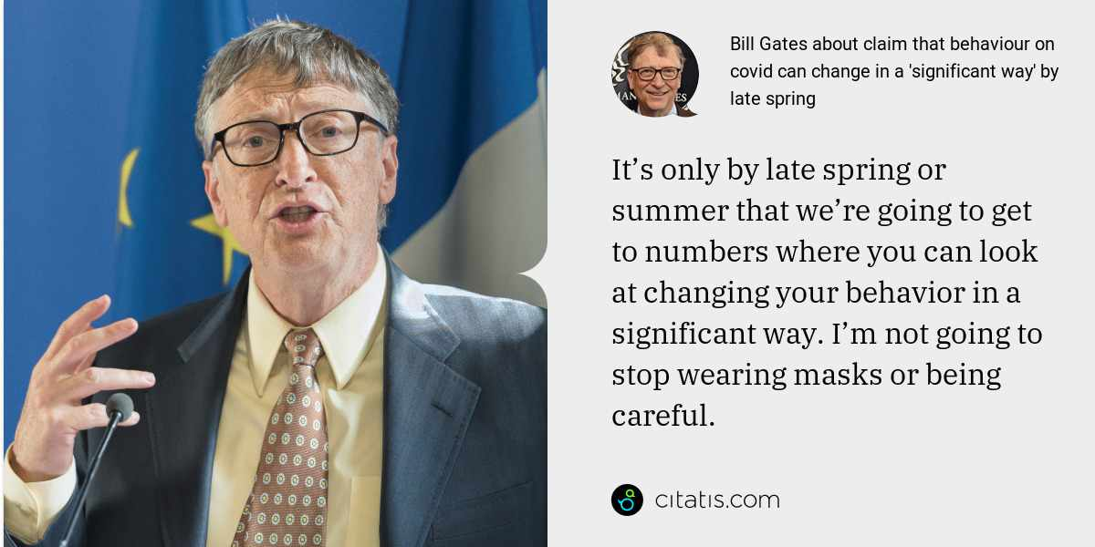 Bill Gates: It's only by late spring or summer that we're going to get to numbers where you can look at changing your behavior in a significant way. I'm not going to stop wearing masks or being careful.
