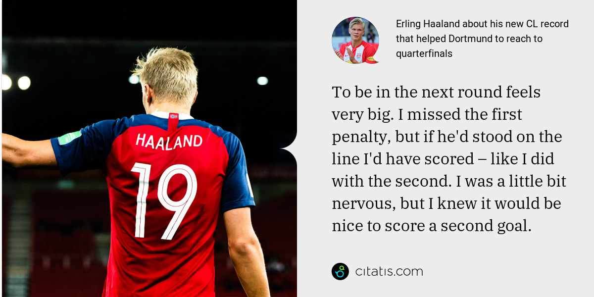 Erling Haaland: To be in the next round feels very big. I missed the first penalty, but if he'd stood on the line I'd have scored – like I did with the second. I was a little bit nervous, but I knew it would be nice to score a second goal.