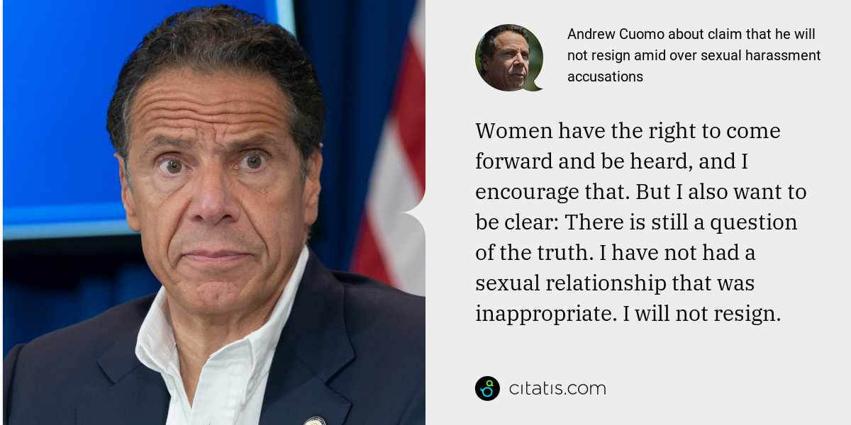 Andrew Cuomo: Women have the right to come forward and be heard, and I encourage that. But I also want to be clear: There is still a question of the truth. I have not had a sexual relationship that was inappropriate. I will not resign.