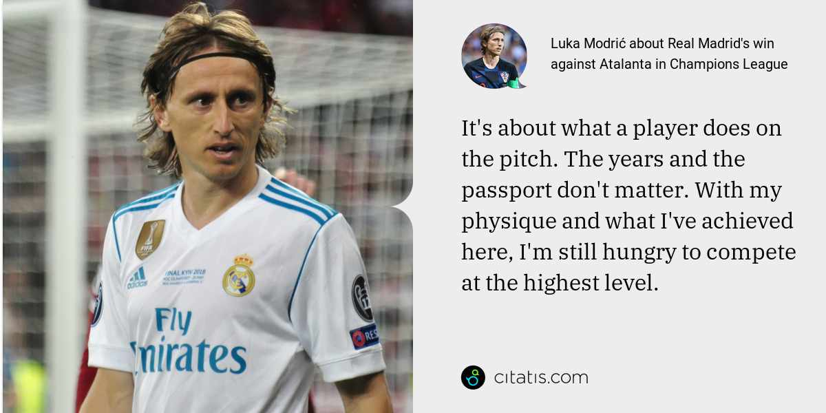 Luka Modrić: It's about what a player does on the pitch. The years and the passport don't matter. With my physique and what I've achieved here, I'm still hungry to compete at the highest level.