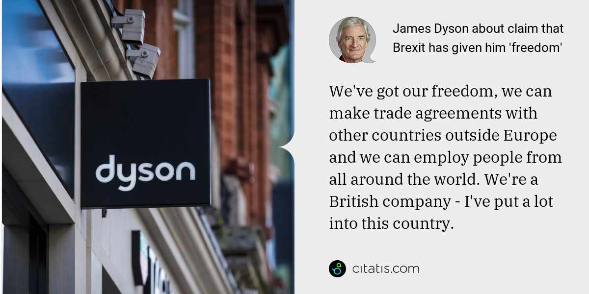 James Dyson: We've got our freedom, we can make trade agreements with other countries outside Europe and we can employ people from all around the world. We're a British company - I've put a lot into this country.