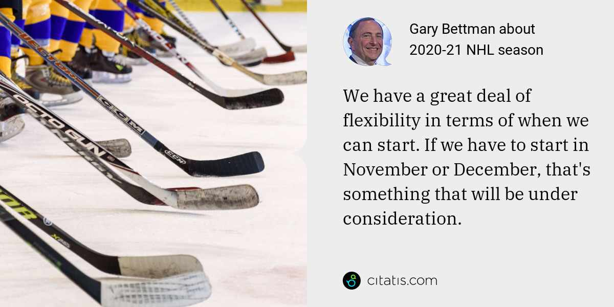 Gary Bettman: We have a great deal of flexibility in terms of when we can start. If we have to start in November or December, that's something that will be under consideration.