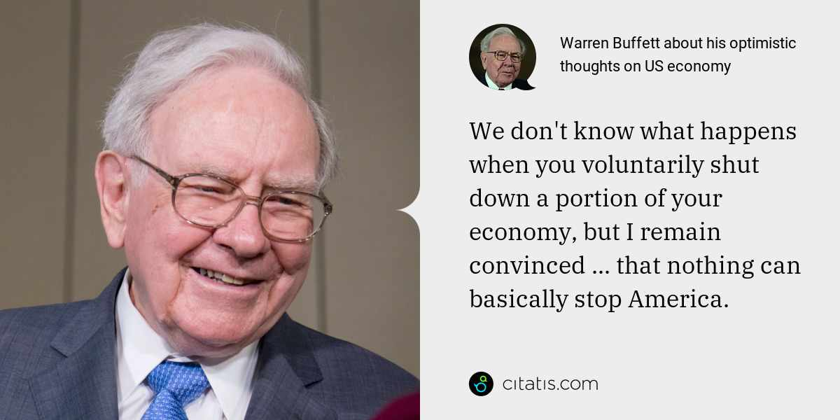 Warren Buffett: We don't know what happens when you voluntarily shut down a portion of your economy, but I remain convinced ... that nothing can basically stop America.