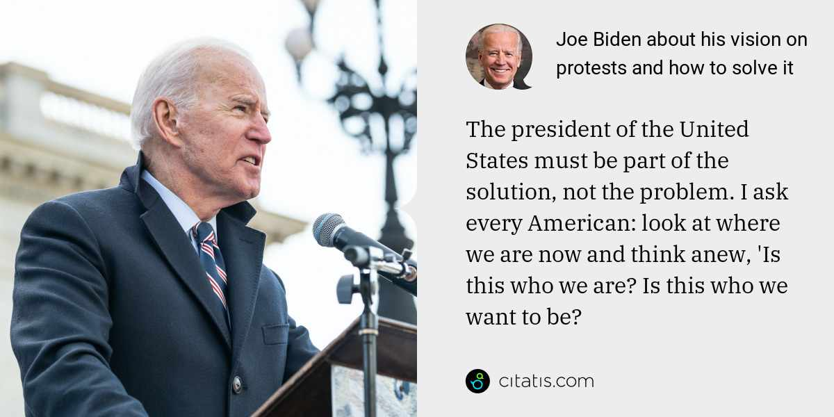 Joe Biden: The president of the United States must be part of the solution, not the problem. I ask every American: look at where we are now and think anew, 'Is this who we are? Is this who we want to be?