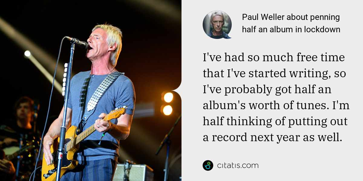 Paul Weller: I've had so much free time that I've started writing, so I've probably got half an album's worth of tunes. I'm half thinking of putting out a record next year as well.