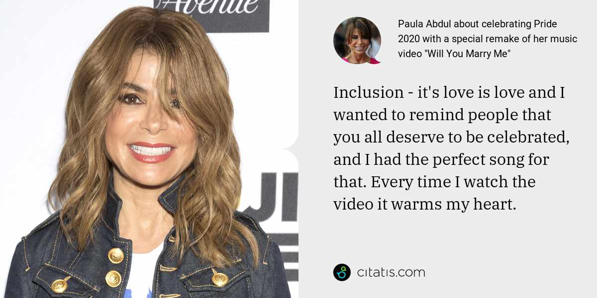 Paula Abdul: Inclusion - it's love is love and I wanted to remind people that you all deserve to be celebrated, and I had the perfect song for that. Every time I watch the video it warms my heart.