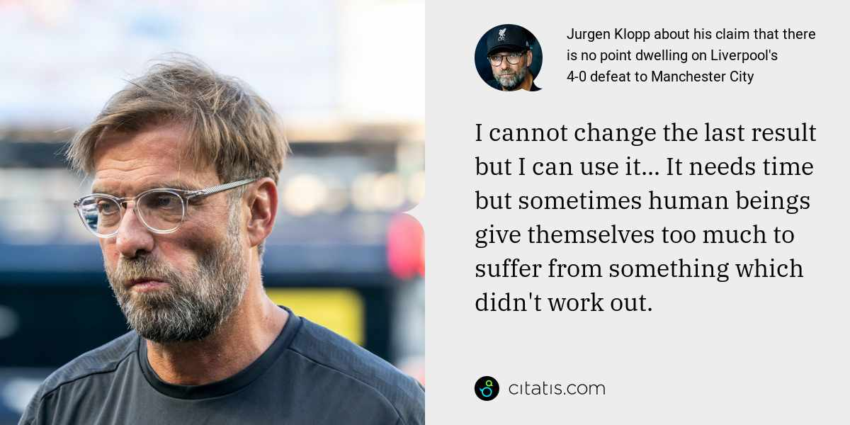 Jurgen Klopp: I cannot change the last result but I can use it... It needs time but sometimes human beings give themselves too much to suffer from something which didn't work out.