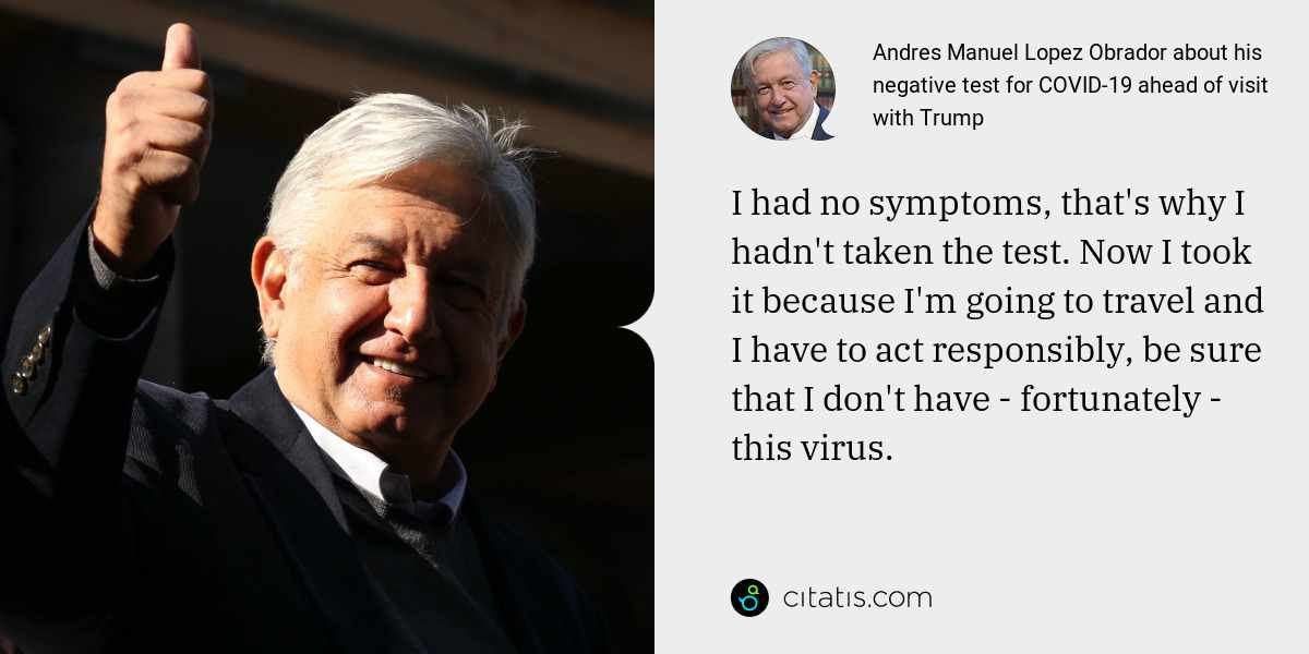 Andres Manuel Lopez Obrador: I had no symptoms, that's why I hadn't taken the test. Now I took it because I'm going to travel and I have to act responsibly, be sure that I don't have - fortunately - this virus.