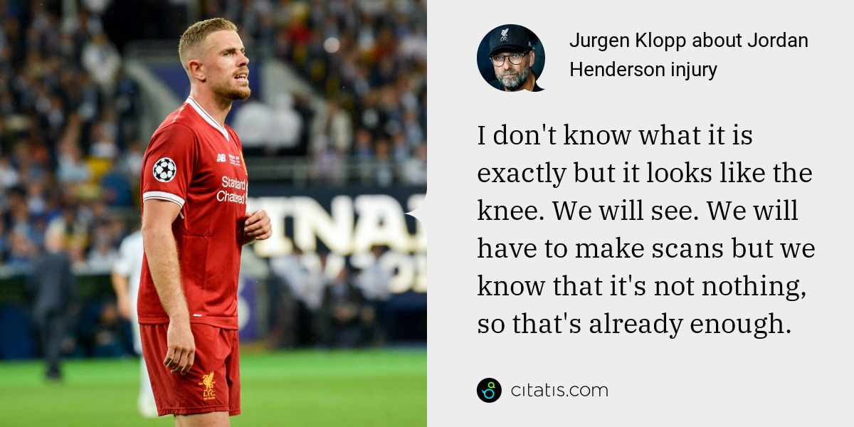 Jurgen Klopp: I don't know what it is exactly but it looks like the knee. We will see. We will have to make scans but we know that it's not nothing, so that's already enough.