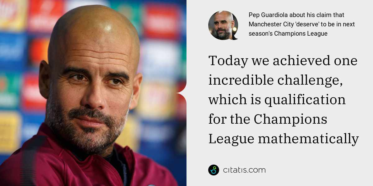 Pep Guardiola: Today we achieved one incredible challenge, which is qualification for the Champions League mathematically