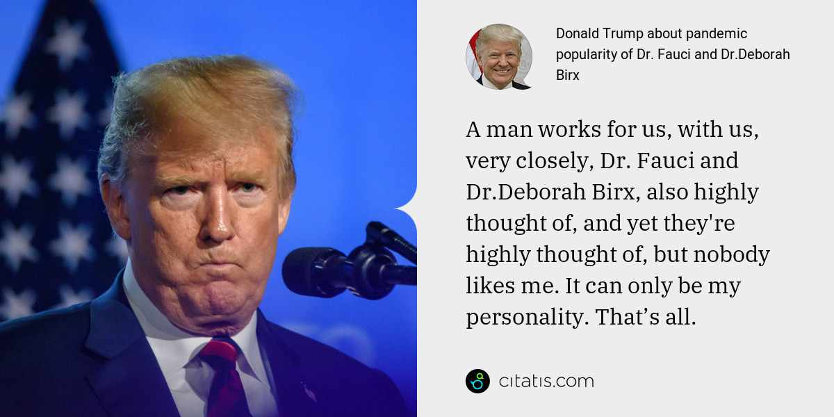 Donald Trump: A man works for us, with us, very closely, Dr. Fauci and Dr.Deborah Birx, also highly thought of, and yet they're highly thought of, but nobody likes me. It can only be my personality. That's all.