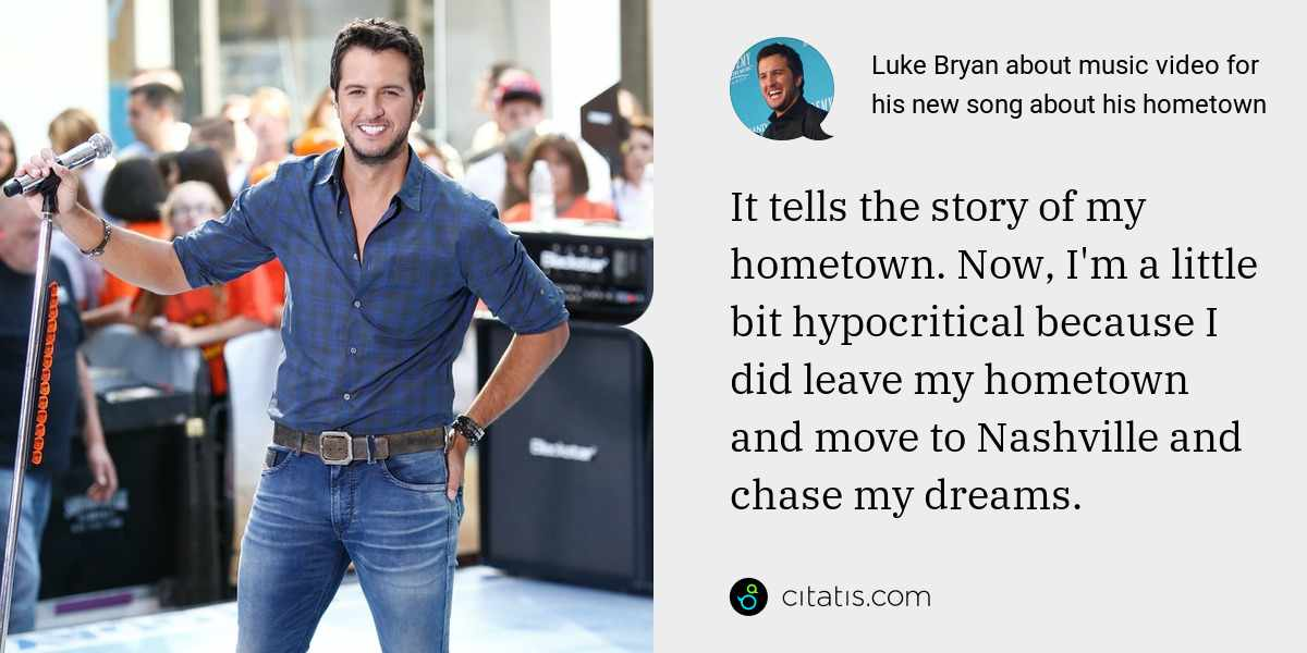 Luke Bryan: It tells the story of my hometown. Now, I'm a little bit hypocritical because I did leave my hometown and move to Nashville and chase my dreams.