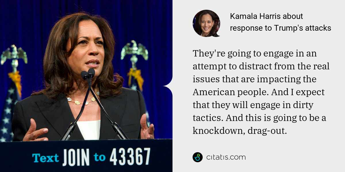 Kamala Harris: They're going to engage in an attempt to distract from the real issues that are impacting the American people. And I expect that they will engage in dirty tactics. And this is going to be a knockdown, drag-out.
