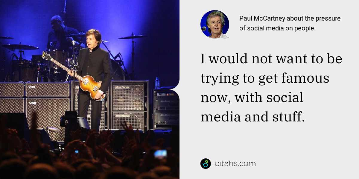 Paul McCartney: I would not want to be trying to get famous now, with social media and stuff.