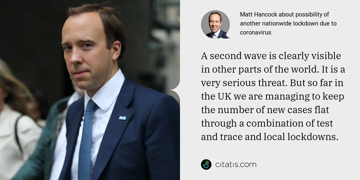 Matt Hancock: A second wave is clearly visible in other parts of the world. It is a very serious threat. But so far in the UK we are managing to keep the number of new cases flat through a combination of test and trace and local lockdowns.