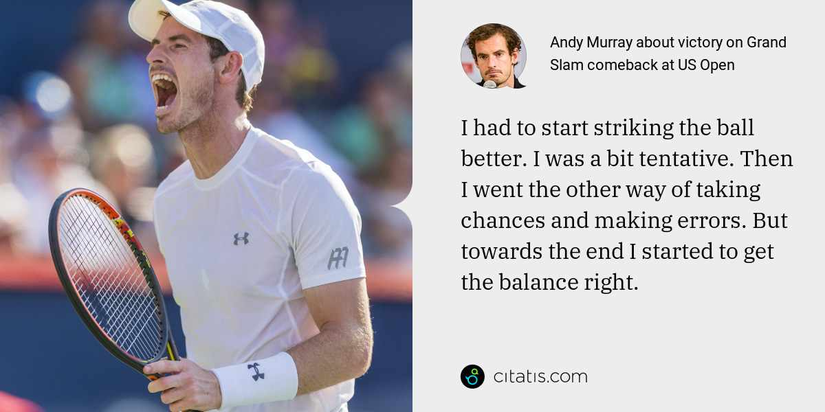 Andy Murray: I had to start striking the ball better. I was a bit tentative. Then I went the other way of taking chances and making errors. But towards the end I started to get the balance right.
