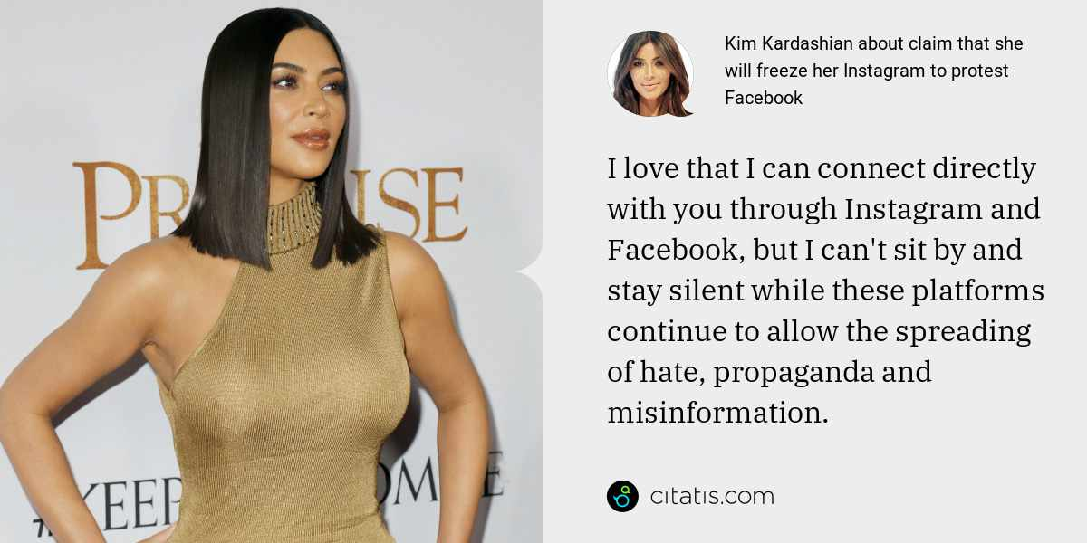 Kim Kardashian: I love that I can connect directly with you through Instagram and Facebook, but I can't sit by and stay silent while these platforms continue to allow the spreading of hate, propaganda and misinformation.