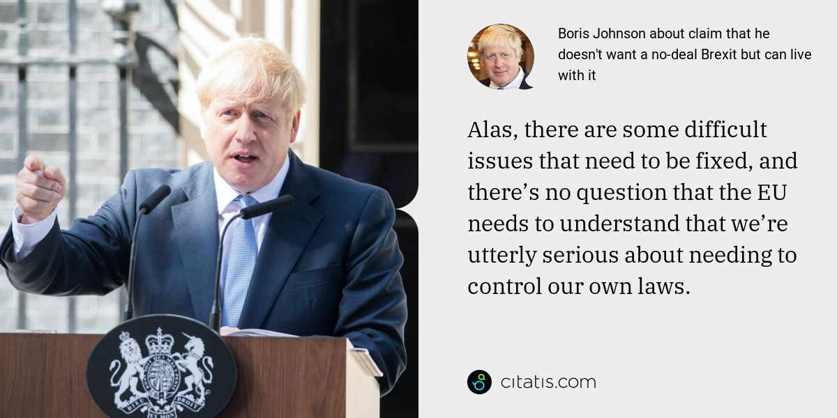Boris Johnson: Alas, there are some difficult issues that need to be fixed, and there's no question that the EU needs to understand that we're utterly serious about needing to control our own laws.