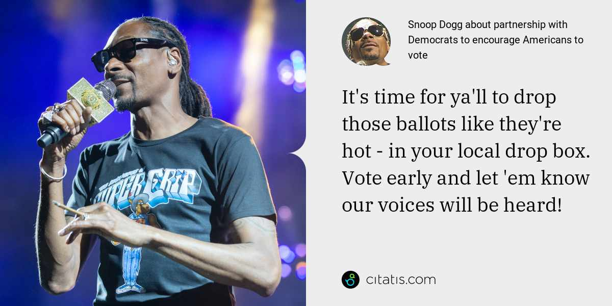 Snoop Dogg: It's time for ya'll to drop those ballots like they're hot - in your local drop box. Vote early and let 'em know our voices will be heard!