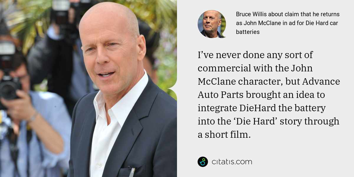 Bruce Willis: I've never done any sort of commercial with the John McClane character, but Advance Auto Parts brought an idea to integrate DieHard the battery into the 'Die Hard' story through a short film.
