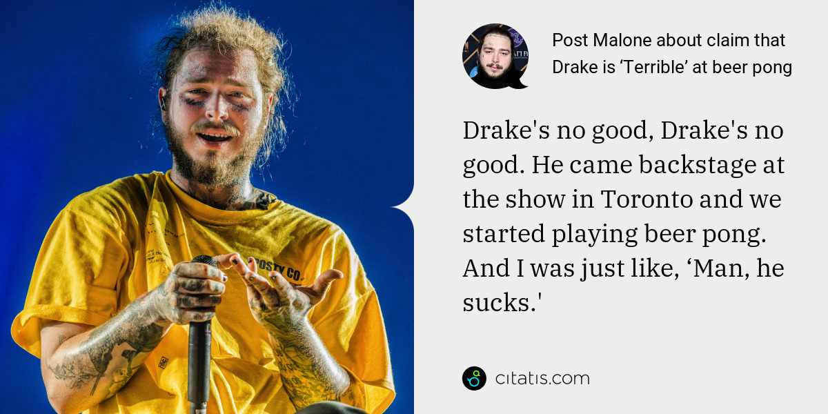 Post Malone: Drake's no good, Drake's no good. He came backstage at the show in Toronto and we started playing beer pong. And I was just like, 'Man, he sucks.'