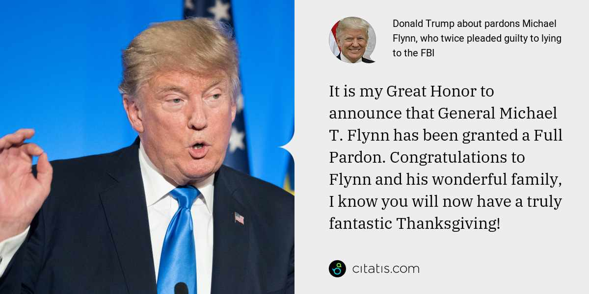 Donald Trump: It is my Great Honor to announce that General Michael T. Flynn has been granted a Full Pardon. Congratulations to Flynn and his wonderful family, I know you will now have a truly fantastic Thanksgiving!