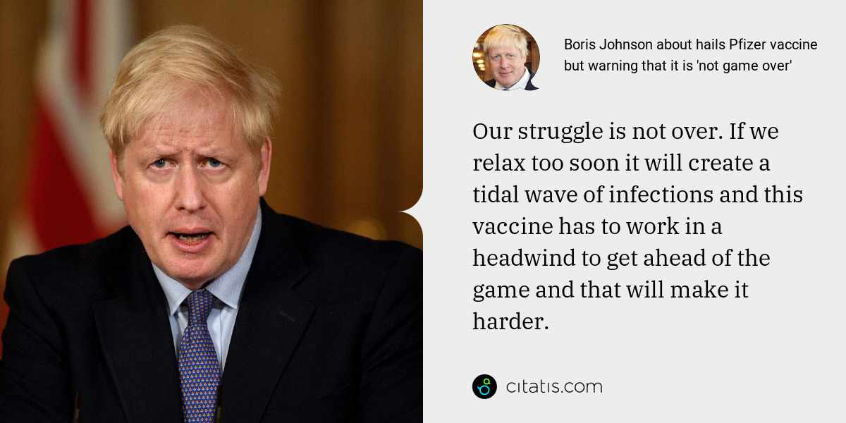 Boris Johnson: Our struggle is not over. If we relax too soon it will create a tidal wave of infections and this vaccine has to work in a headwind to get ahead of the game and that will make it harder.