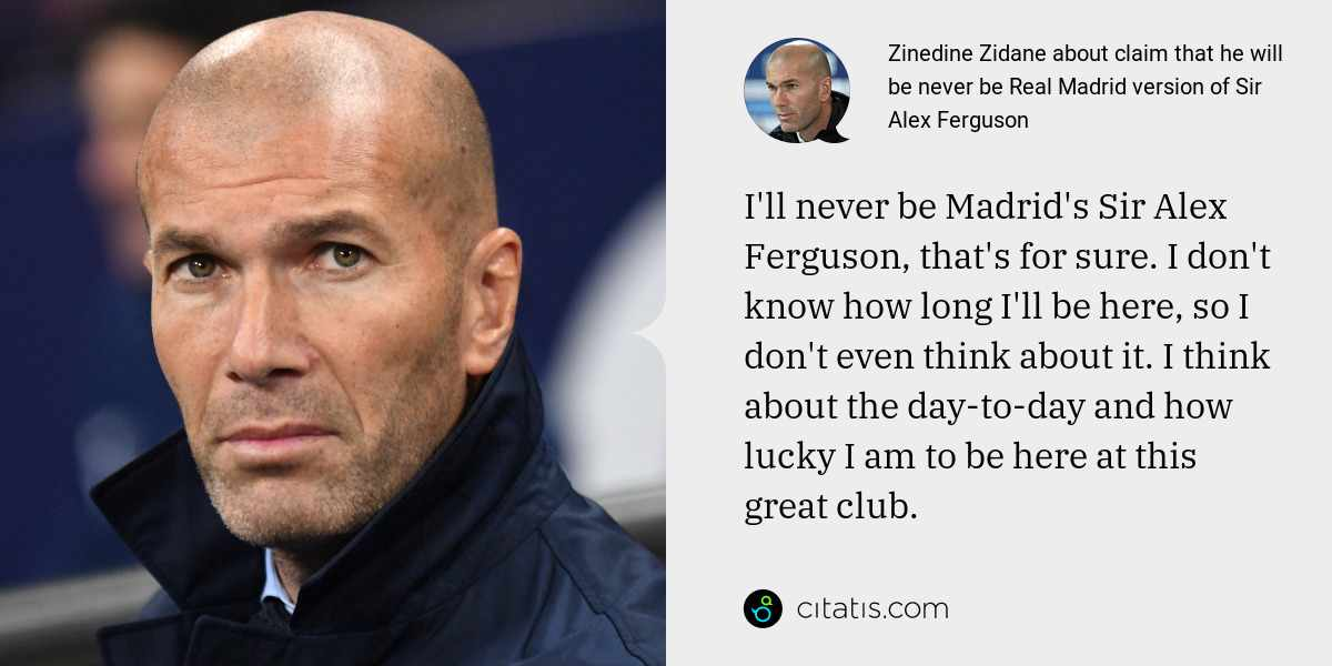 Zinedine Zidane: I'll never be Madrid's Sir Alex Ferguson, that's for sure. I don't know how long I'll be here, so I don't even think about it. I think about the day-to-day and how lucky I am to be here at this great club.