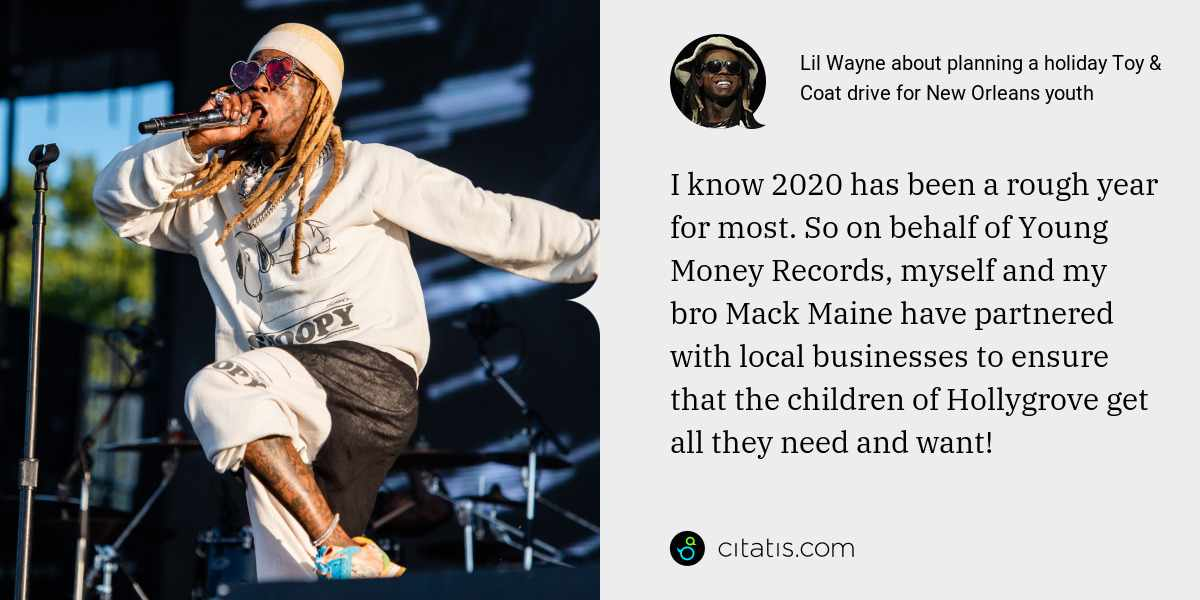 Lil Wayne: I know 2020 has been a rough year for most. So on behalf of Young Money Records, myself and my bro Mack Maine have partnered with local businesses to ensure that the children of Hollygrove get all they need and want!