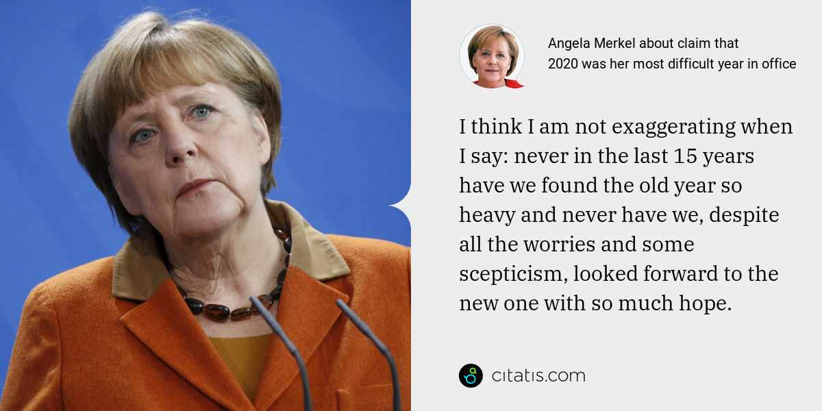 Angela Merkel: I think I am not exaggerating when I say: never in the last 15 years have we found the old year so heavy and never have we, despite all the worries and some scepticism, looked forward to the new one with so much hope.