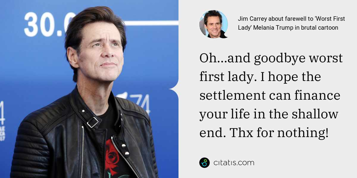 Jim Carrey: Oh…and goodbye worst first lady. I hope the settlement can finance your life in the shallow end. Thx for nothing!