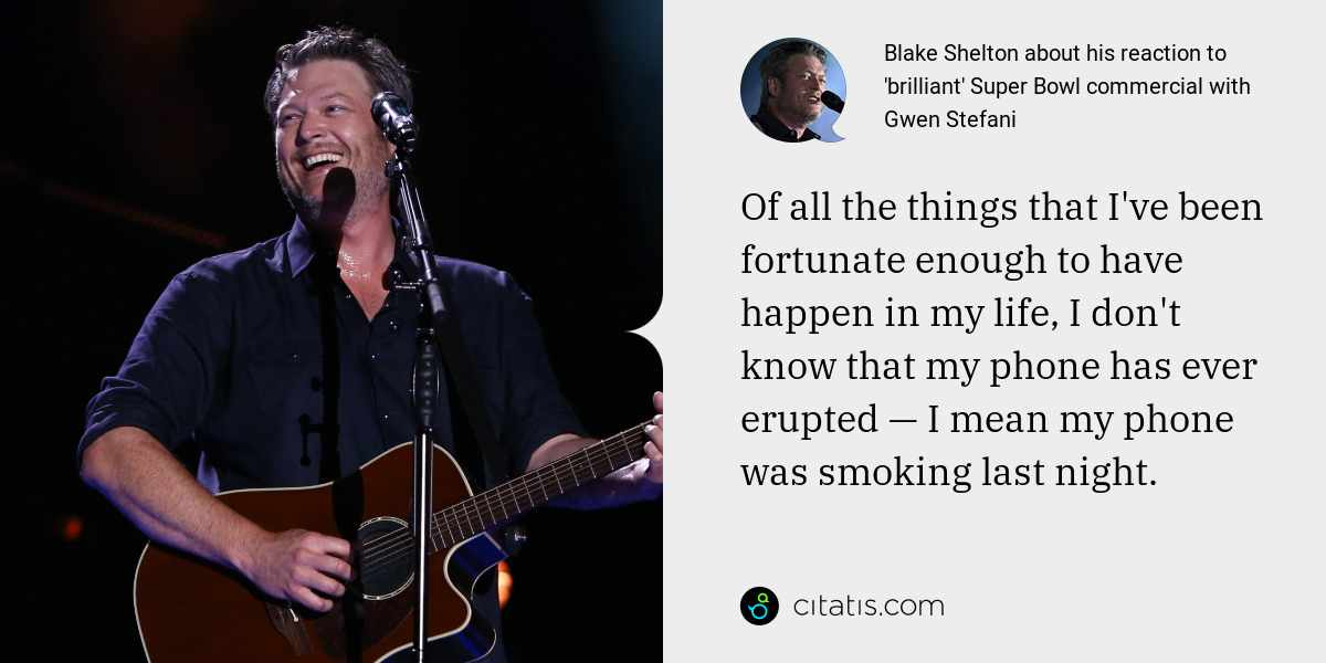 Blake Shelton: Of all the things that I've been fortunate enough to have happen in my life, I don't know that my phone has ever erupted — I mean my phone was smoking last night.