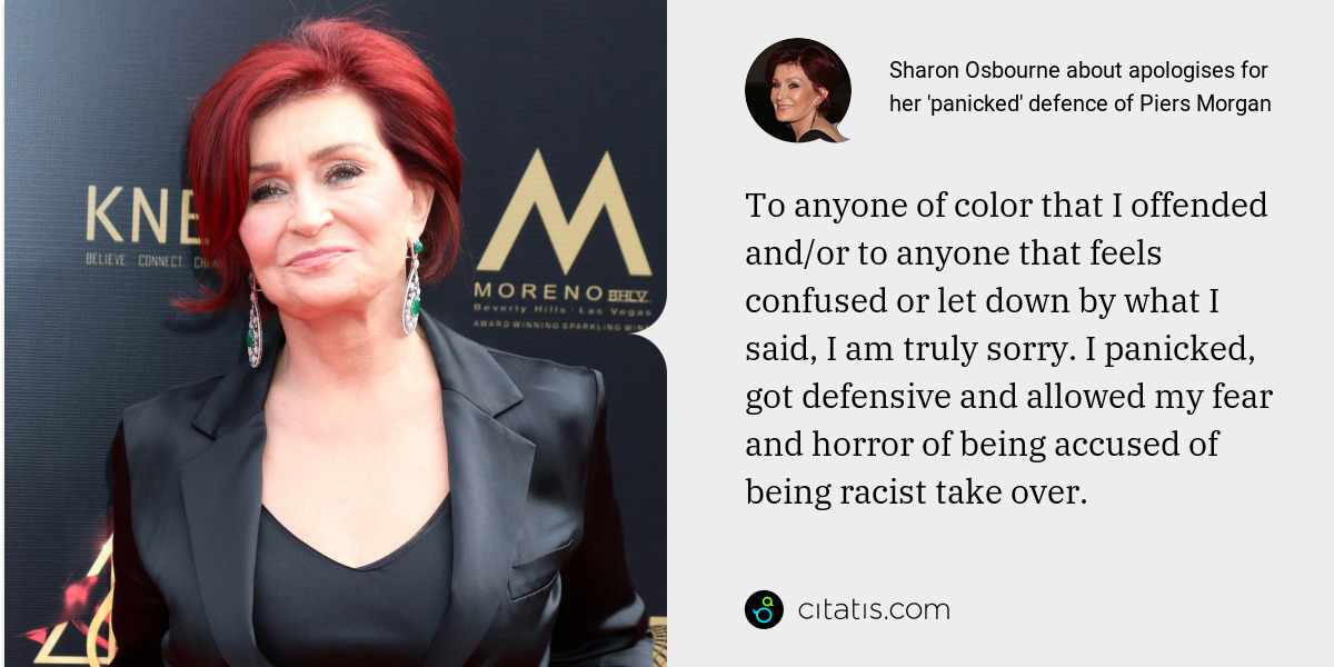 Sharon Osbourne: To anyone of color that I offended and/or to anyone that feels confused or let down by what I said, I am truly sorry. I panicked, got defensive and allowed my fear and horror of being accused of being racist take over.