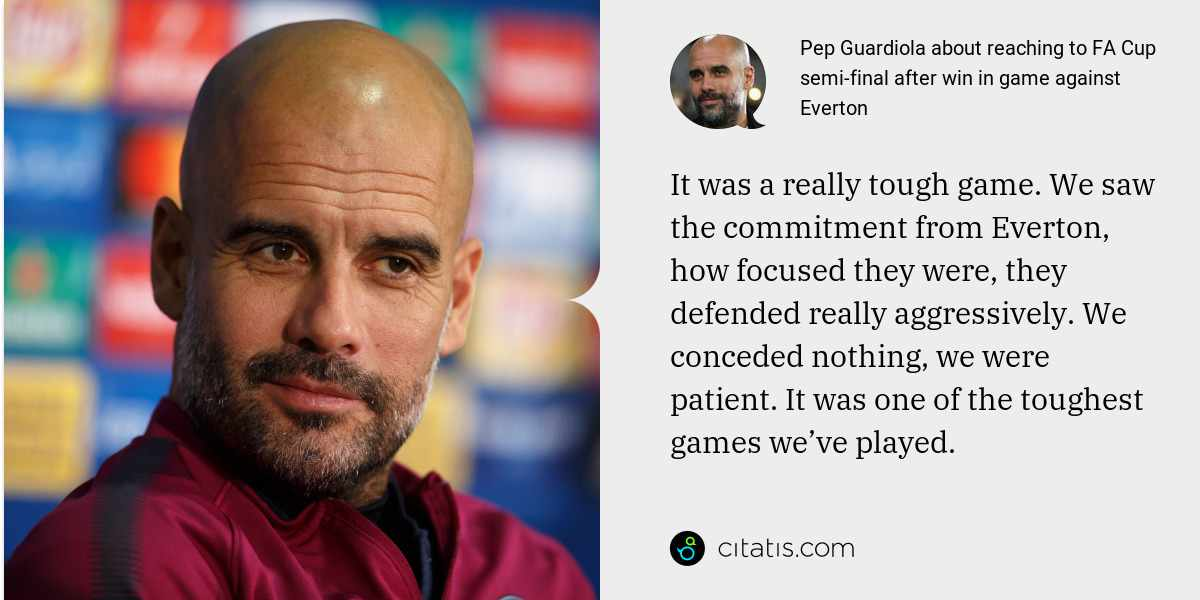 Pep Guardiola: It was a really tough game. We saw the commitment from Everton, how focused they were, they defended really aggressively. We conceded nothing, we were patient. It was one of the toughest games we've played.