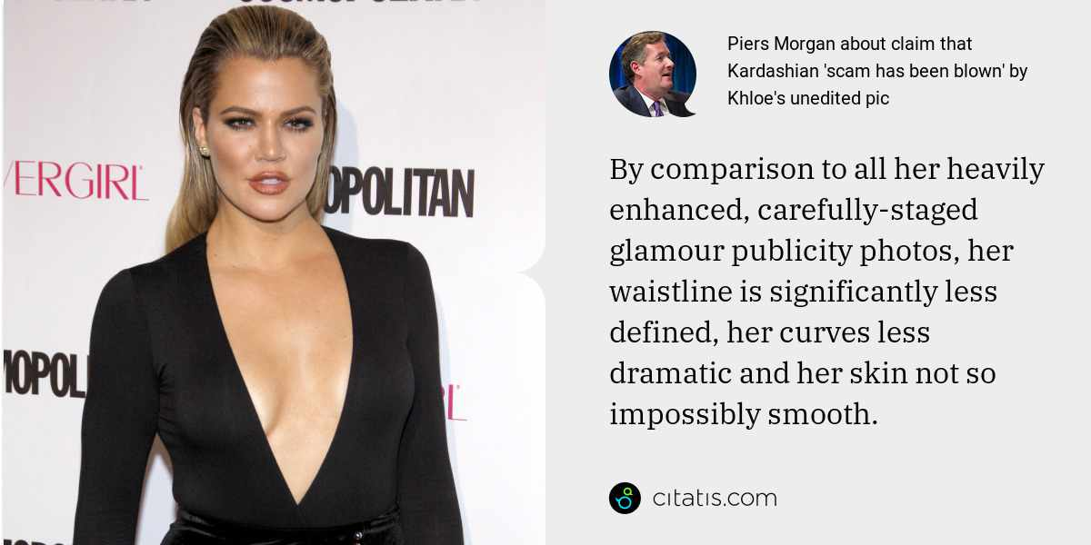 Piers Morgan: By comparison to all her heavily enhanced, carefully-staged glamour publicity photos, her waistline is significantly less defined, her curves less dramatic and her skin not so impossibly smooth.