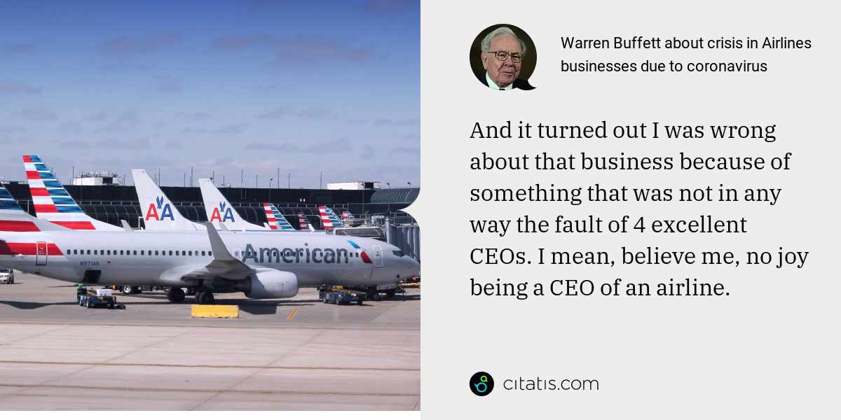 Warren Buffett: And it turned out I was wrong about that business because of something that was not in any way the fault of 4 excellent CEOs. I mean, believe me, no joy being a CEO of an airline.