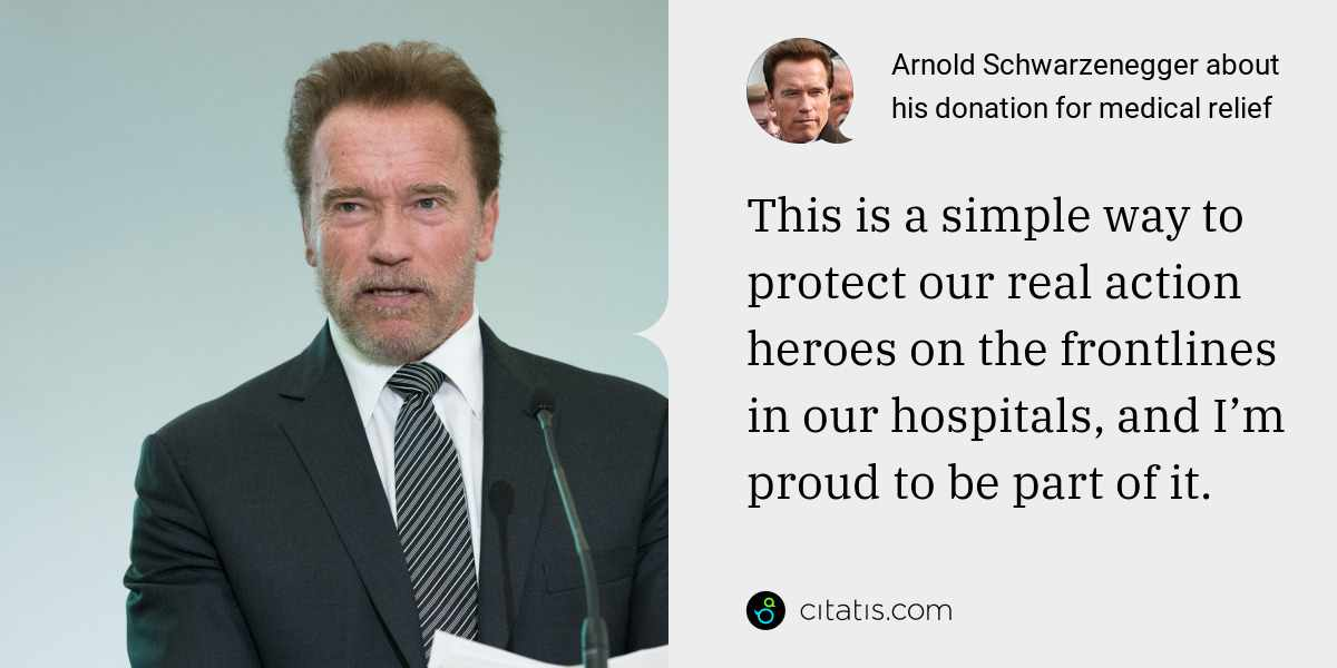 Arnold Schwarzenegger: This is a simple way to protect our real action heroes on the frontlines in our hospitals, and I'm proud to be part of it.