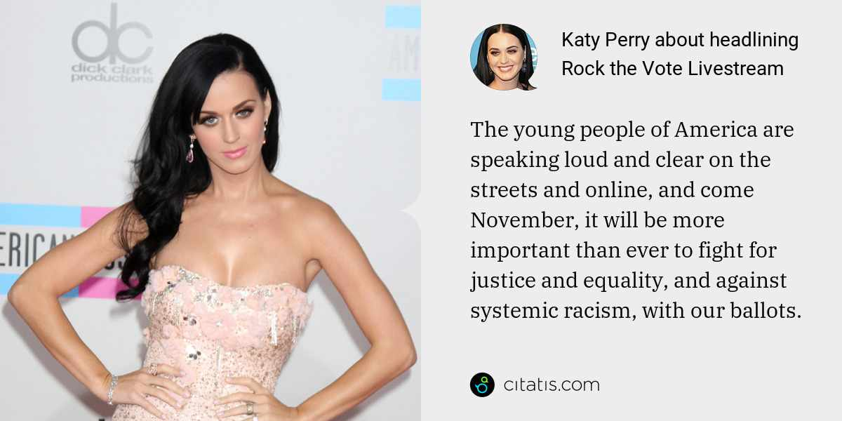 Katy Perry: The young people of America are speaking loud and clear on the streets and online, and come November, it will be more important than ever to fight for justice and equality, and against systemic racism, with our ballots.