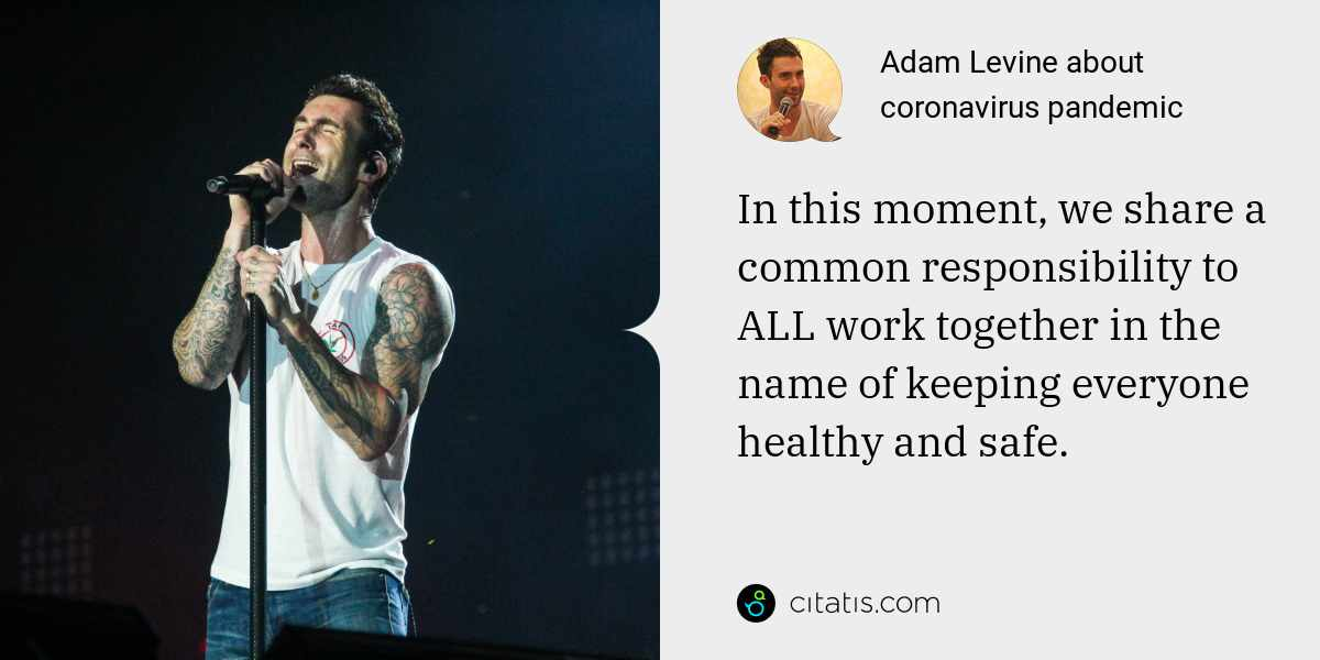 Adam Levine: In this moment, we share a common responsibility to ALL work together in the name of keeping everyone healthy and safe.