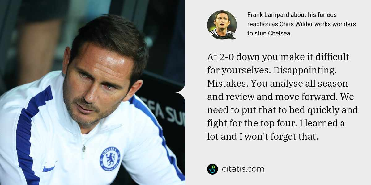 Frank Lampard: At 2-0 down you make it difficult for yourselves. Disappointing. Mistakes. You analyse all season and review and move forward. We need to put that to bed quickly and fight for the top four. I learned a lot and I won't forget that.